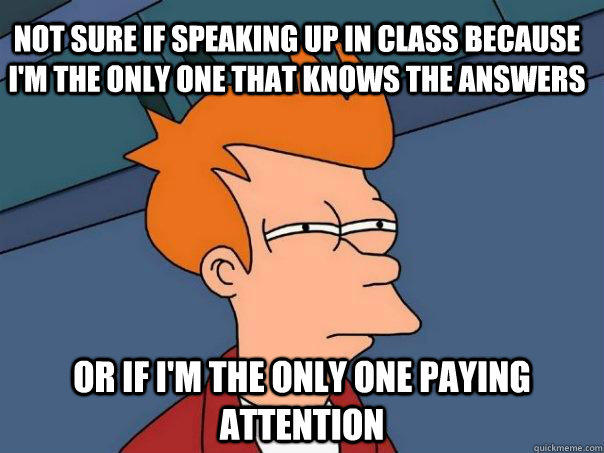 Not Sure if speaking up in class because I'm the only one that knows the answers Or if I'm the only one paying attention - Not Sure if speaking up in class because I'm the only one that knows the answers Or if I'm the only one paying attention  Futurama Fry