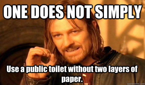 ONE DOES NOT SIMPLY Use a public toilet without two layers of paper. - ONE DOES NOT SIMPLY Use a public toilet without two layers of paper.  One Does Not Simply