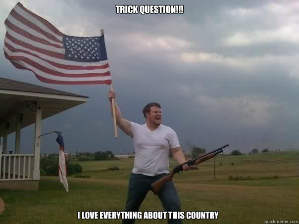 trick question!!! i love everything about this country  Overly Patriotic American
