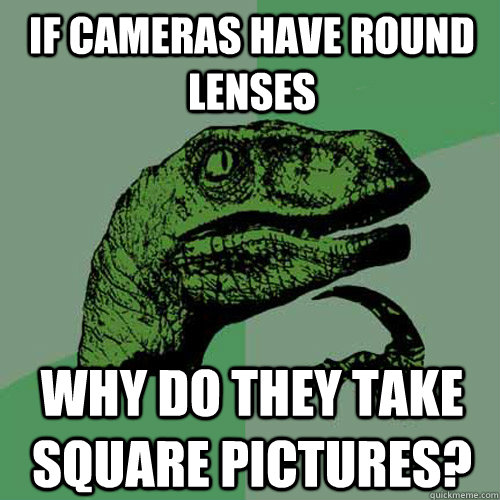 If cameras have round lenses why do they take square pictures? - If cameras have round lenses why do they take square pictures?  Philosoraptor