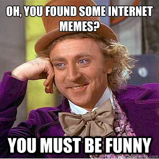 f2781b2f81c6edb960245fb975553d449f92b97d7448f7d3a9de9774cbf413e8 oh, you found some internet memes? you must be funny,Funny Internet Memes