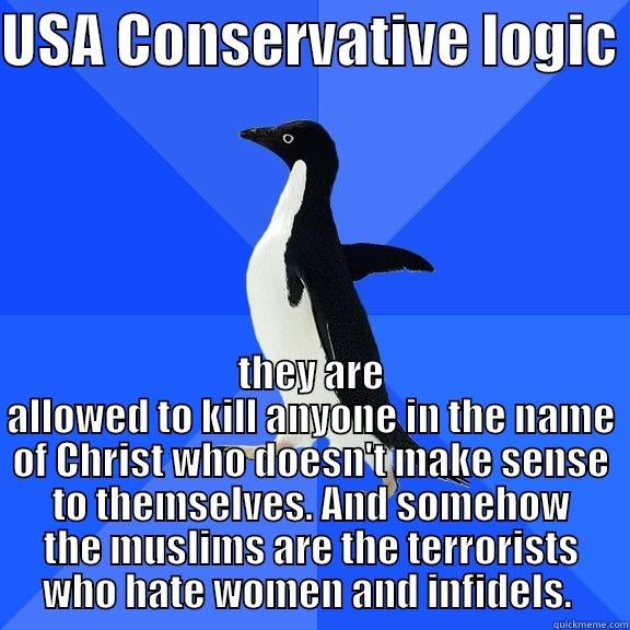 for the record penguin - USA CONSERVATIVE LOGIC  THEY ARE ALLOWED TO KILL ANYONE IN THE NAME OF CHRIST WHO DOESN'T MAKE SENSE TO THEMSELVES. AND SOMEHOW THE MUSLIMS ARE THE TERRORISTS WHO HATE WOMEN AND INFIDELS.  Socially Awkward Penguin