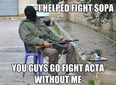 You guys go fight ACTA without me I helped fight sopa