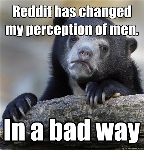 Reddit has changed my perception of men.  In a bad way - Reddit has changed my perception of men.  In a bad way  Confession Bear