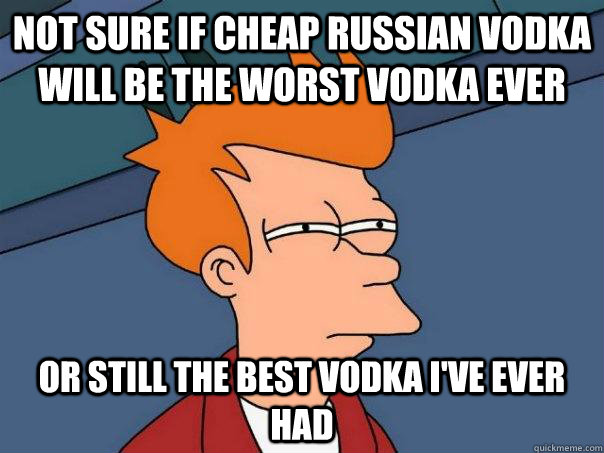 Not sure if cheap russian vodka will be the worst vodka ever Or still the best vodka i've ever had - Not sure if cheap russian vodka will be the worst vodka ever Or still the best vodka i've ever had  Futurama Fry