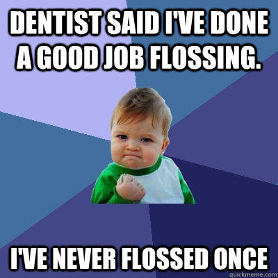 Dentist said i've done a good job flossing. I've never flossed once  Success Kid
