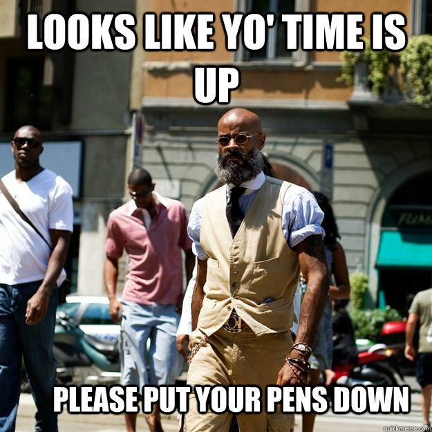 looks like yo' time is up please put your pens down  Professor Badass