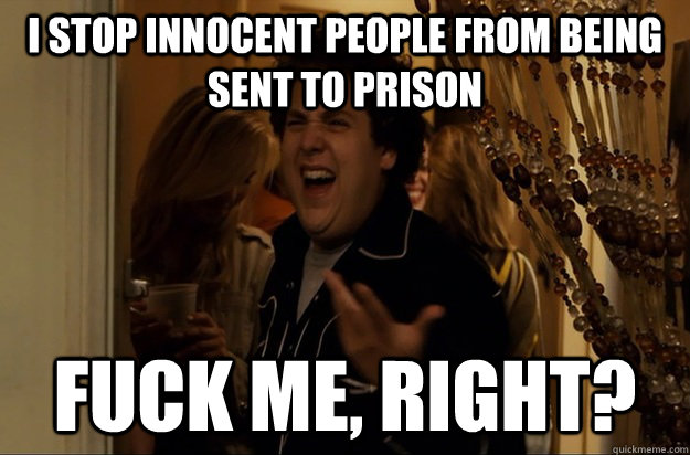 I stop innocent people from being sent to prison  Fuck Me, Right? - I stop innocent people from being sent to prison  Fuck Me, Right?  Fuck Me, Right