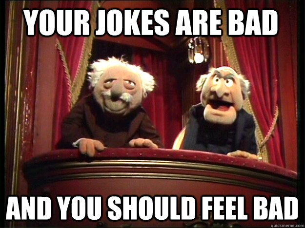 Your jokes are bad And you should feel bad - Your jokes are bad And you should feel bad  Statler