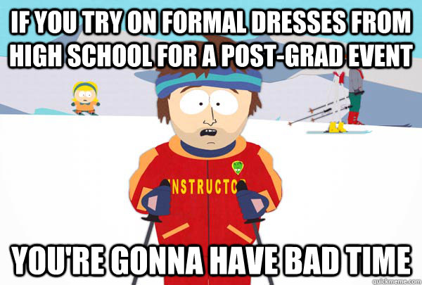 If you try on formal dresses from high school for a post-grad event You're gonna have bad time - If you try on formal dresses from high school for a post-grad event You're gonna have bad time  Super Cool Ski Instructor