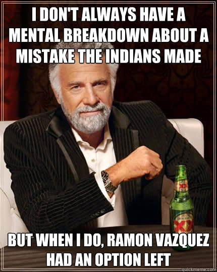 I don't always have a mental breakdown about a mistake the indians made six years ago but when i do, ramon vazquez had an option left - I don't always have a mental breakdown about a mistake the indians made six years ago but when i do, ramon vazquez had an option left  Most Interesting Man