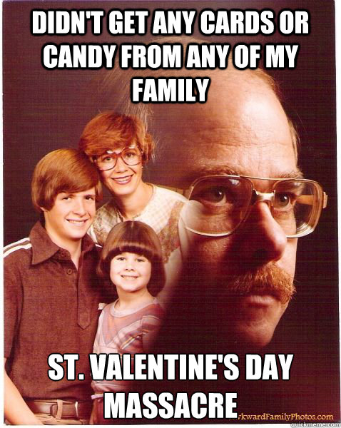 didn't get any cards or candy from any of my family St. Valentine's Day Massacre - didn't get any cards or candy from any of my family St. Valentine's Day Massacre  Vengeance Dad