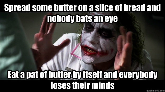 Spread some butter on a slice of bread and nobody bats an eye Eat a pat of butter by itself and everybody loses their minds - Spread some butter on a slice of bread and nobody bats an eye Eat a pat of butter by itself and everybody loses their minds  Joker Mind Loss