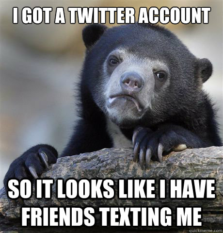 I got a twitter account So it looks like I have friends texting me - I got a twitter account So it looks like I have friends texting me  Confession Bear