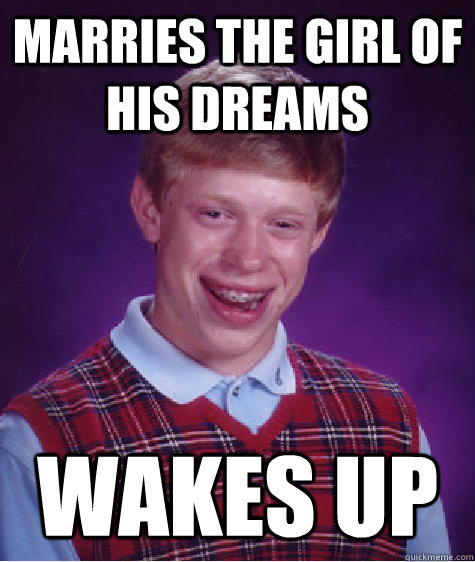 Marries the girl of his dreams Wakes up - Marries the girl of his dreams Wakes up  Bad Luck Brian