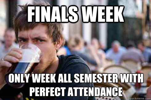 Finals week Only week all semester with perfect attendance - Finals week Only week all semester with perfect attendance  Lazy College Senior