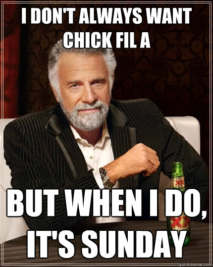 I don't always want chick fil a But when I do, it's Sunday - I don't always want chick fil a But when I do, it's Sunday  The Most Interesting Man In The World