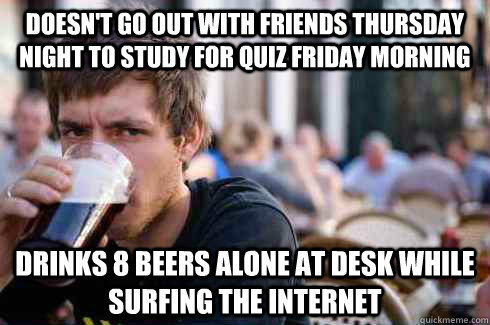 Doesnt Go Out With Friends Thursday Night To Study For Quiz Friday