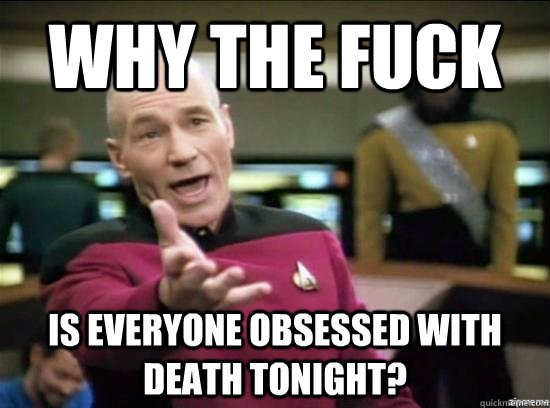 Why the fuck Is everyone obsessed with death tonight?  - Why the fuck Is everyone obsessed with death tonight?   Annoyed Picard HD