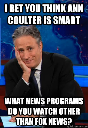 i bet you think ann coulter is smart What news programs do you watch other than fox news?  Condecending Jon Stewart