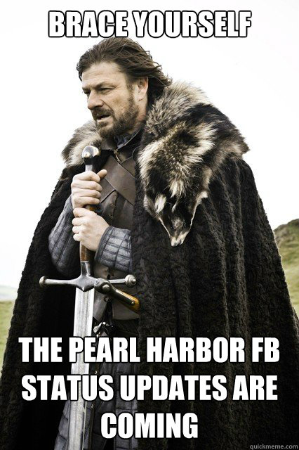 Brace Yourself The Pearl Harbor FB Status Updates Are Coming - Brace Yourself The Pearl Harbor FB Status Updates Are Coming  Misc