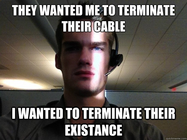 They wanted me to terminate their cable I wanted to terminate their existance - They wanted me to terminate their cable I wanted to terminate their existance  Disgruntled Tech Support Guy