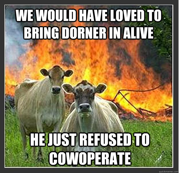 We would have loved to bring Dorner in alive He just refused to cowoperate - We would have loved to bring Dorner in alive He just refused to cowoperate  Evil cows
