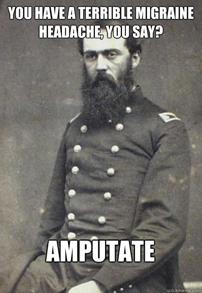 You have a terrible migraine headache, you say? AMPUTATE  Civil War Doctor
