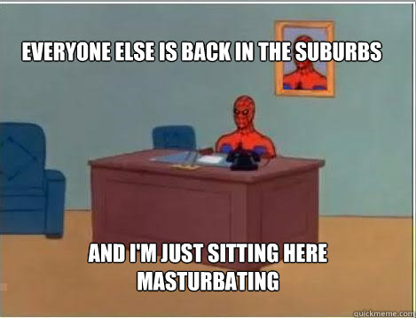 Everyone else is back in the suburbs And I'm just sitting here masturbating - Everyone else is back in the suburbs And I'm just sitting here masturbating  Spiderman