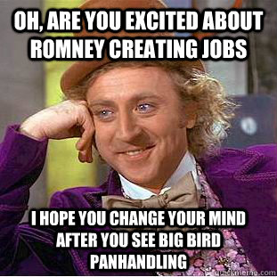 oh, are you excited about romney creating jobs i hope you change your mind after you see big bird panhandling - oh, are you excited about romney creating jobs i hope you change your mind after you see big bird panhandling  Condescending Wonka