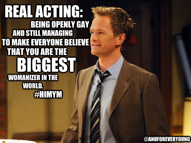 Real acting: being openly gay and still managing to make everyone believe that you are the biggest womanizer in the world. @AnuForeverYoung #HIMYM