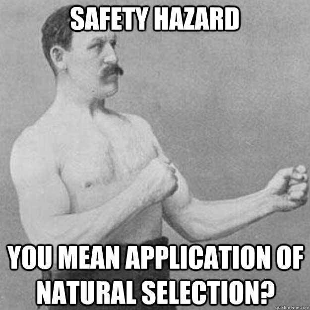 SAFETY HAZARD YOU MEAN APPLICATION OF NATURAL SELECTION? - SAFETY HAZARD YOU MEAN APPLICATION OF NATURAL SELECTION?  overly manly man