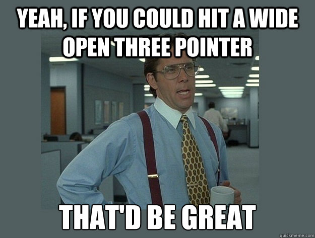 Yeah, if you could hit a wide open three pointer That'd be great - Yeah, if you could hit a wide open three pointer That'd be great  Office Space Lumbergh