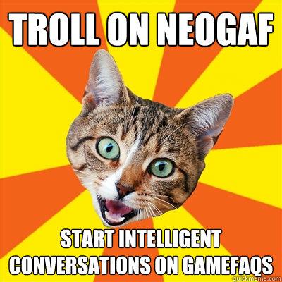 Troll on NeoGAF Start intelligent conversations on Gamefaqs  Bad Advice Cat