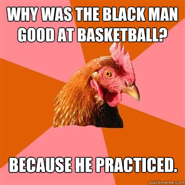 Why was the black man good at basketball?  Because he practiced. - Why was the black man good at basketball?  Because he practiced.  Anti-Joke Chicken