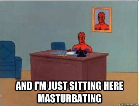and i'm just sitting here masturbating -  and i'm just sitting here masturbating  Spiderman Masturbating Desk