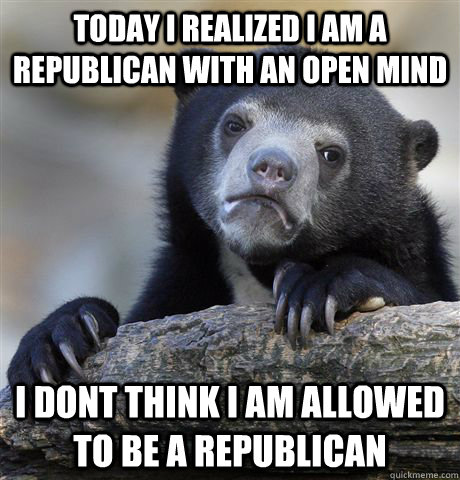 today i realized i am a republican with an open mind i dont think i am allowed to be a republican - today i realized i am a republican with an open mind i dont think i am allowed to be a republican  Confession Bear
