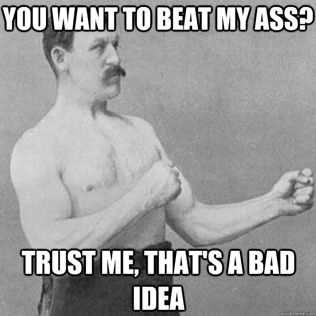 You Want to Beat My Ass? Trust Me, that's a bad idea - You Want to Beat My Ass? Trust Me, that's a bad idea  Misc