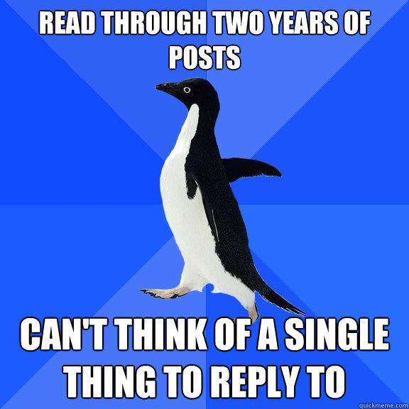 Read through two years of posts Can't think of a single thing to reply to - Read through two years of posts Can't think of a single thing to reply to  Socially Awkward Penguin