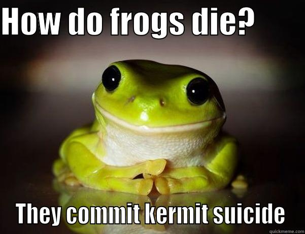 HOW DO FROGS DIE?         THEY COMMIT KERMIT SUICIDE Fascinated Frog