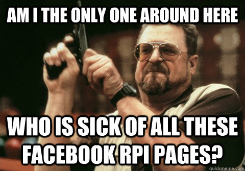 Am I the only one around here Who is sick of all these Facebook RPI pages? - Am I the only one around here Who is sick of all these Facebook RPI pages?  Am I the only one