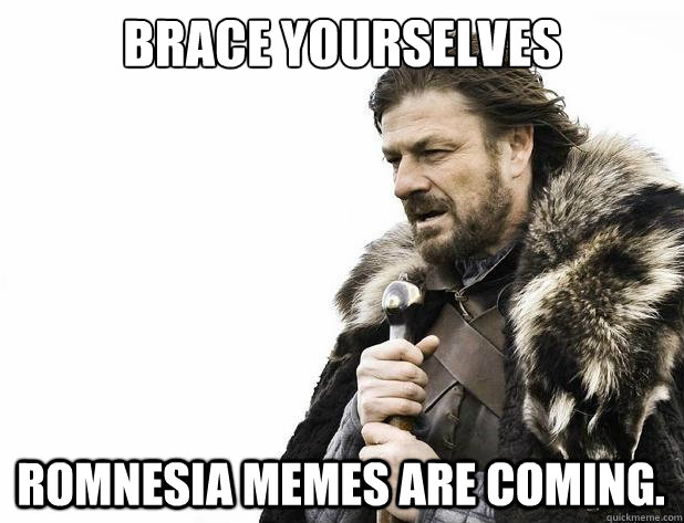 brace yourselves Romnesia memes are coming.  - brace yourselves Romnesia memes are coming.   Misc