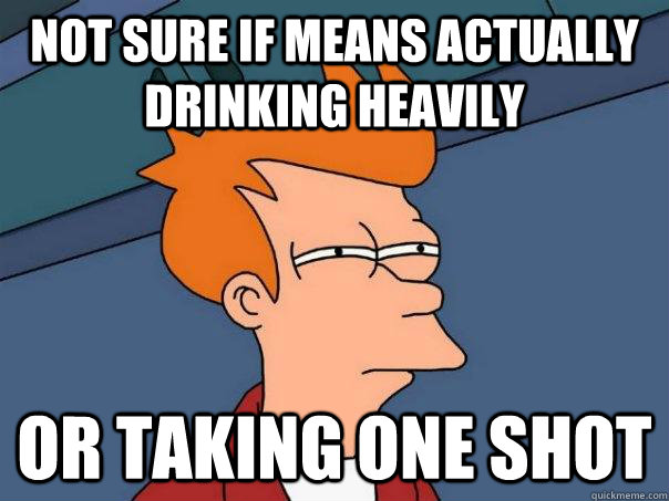 Not sure if means actually drinking heavily Or taking one shot - Not sure if means actually drinking heavily Or taking one shot  Futurama Fry