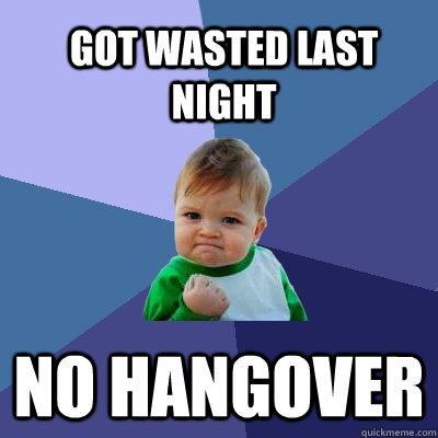 No hangover Got wasted last night - No hangover Got wasted last night  Success Kid