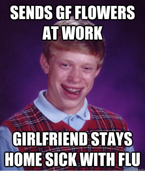 Sends GF flowers at work Girlfriend stays home sick with flu - Sends GF flowers at work Girlfriend stays home sick with flu  Bad Luck Brian