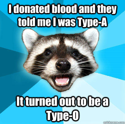 I donated blood and they told me I was Type-A It turned out to be a Type-O - I donated blood and they told me I was Type-A It turned out to be a Type-O  Lame Pun Coon