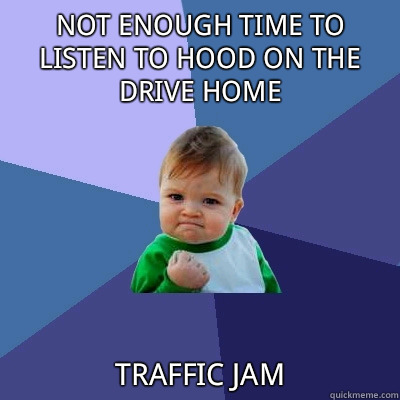 Not enough time to listen to Hood on the drive home traffic jam - Not enough time to listen to Hood on the drive home traffic jam  Success Kid