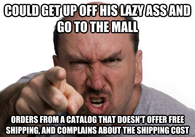 could get up off his lazy ass and go to the mall orders from a catalog that doesn't offer free shipping, and complains about the shipping cost
