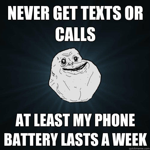 never get texts or calls at least my phone battery lasts a week  - never get texts or calls at least my phone battery lasts a week   Forever Alone
