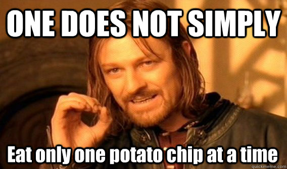 ONE DOES NOT SIMPLY Eat only one potato chip at a time - ONE DOES NOT SIMPLY Eat only one potato chip at a time  One Does Not Simply